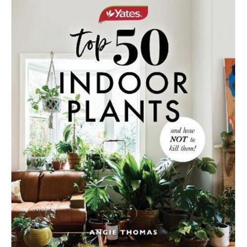 Yates Top 50 Indoor Plants And How Not To Kill Them! by Angela Thomas